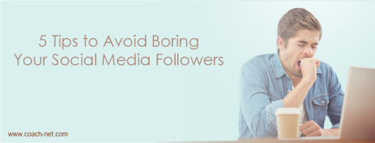 5 Tips to Avoid Boring Your Social Media Followers