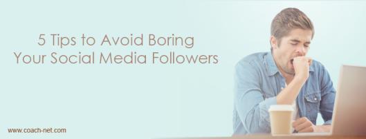 5 Tips to Avoid Boring Your Social Media Followers