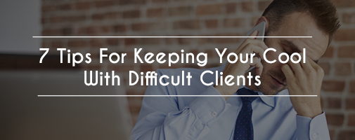 7 Tips For Keeping Your Cool With Difficult Clients