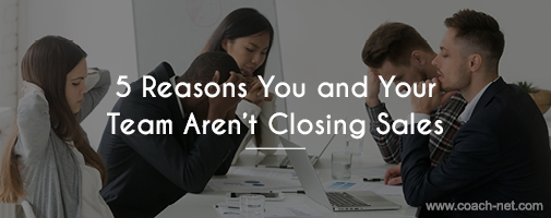 5 Reasons You and Your Team Aren't Closing Sales