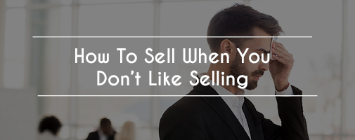 How To Sell When You Don't Like Selling