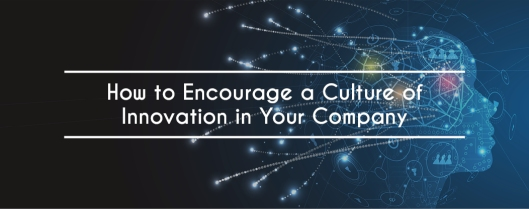 How to Encourage a Culture of Innovation in Your Company