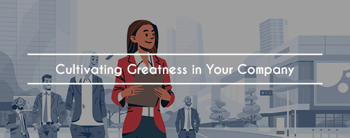 Cultivating Greatness In Your Company