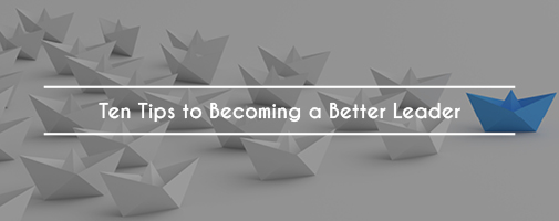 Ten Tips to Becoming a Better Leader